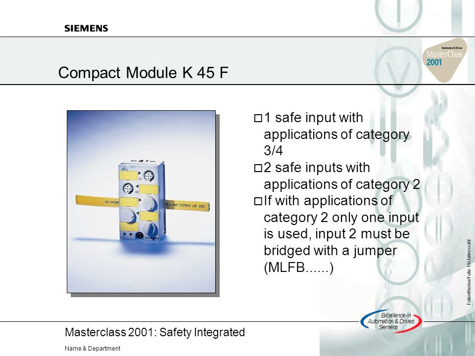 Masterclass 2001: Safety Integrated Excellencein Automation&Drives: Siemens Folienthema/Folie 19/Jahreszahl Name & Department Compact Module K 45 F 1 safe input with applications of category 3/4 2 safe inputs with applications of category 2 If with applications of category 2 only one input is used, input 2 must be bridged with a jumper (MLFB......)