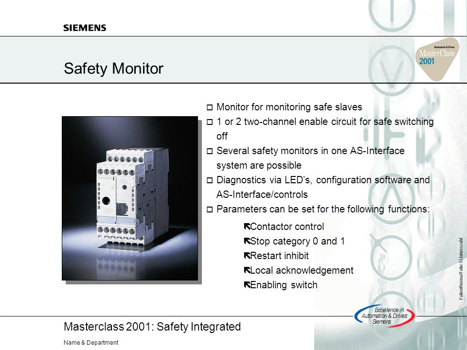 Masterclass 2001: Safety Integrated Excellencein Automation&Drives: Siemens Folienthema/Folie 5/Jahreszahl Name & Department Safety Monitor Monitor for monitoring safe slaves 1 or 2 two-channel enable circuit for safe switching off Several safety monitors in one AS-Interface system are possible Diagnostics via LEDs, configuration software and AS-Interface/controls Parameters can be set for the following functions: Contactor control Stop category 0 and 1 Restart inhibit Local acknowledgement Enabling switch