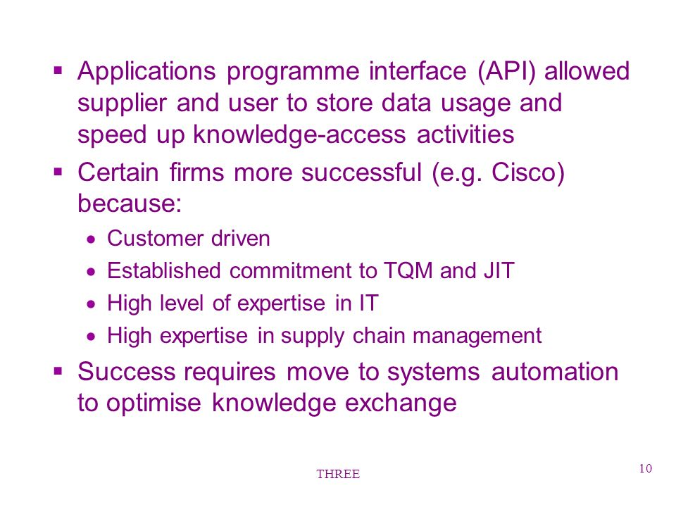 THREE 10 §Applications programme interface (API) allowed supplier and user to store data usage and speed up knowledge-access activities §Certain firms more successful (e.g.