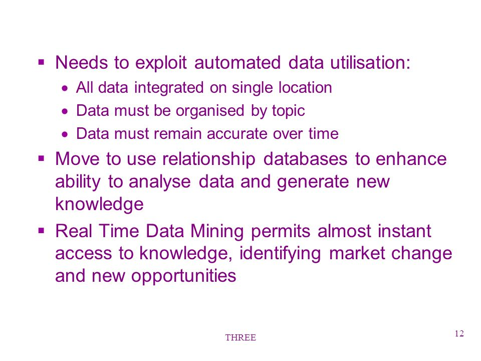 THREE 12 §Needs to exploit automated data utilisation: All data integrated on single location Data must be organised by topic Data must remain accurate over time §Move to use relationship databases to enhance ability to analyse data and generate new knowledge §Real Time Data Mining permits almost instant access to knowledge, identifying market change and new opportunities