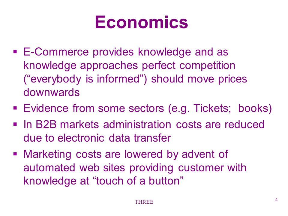 THREE 4 Economics §E-Commerce provides knowledge and as knowledge approaches perfect competition (everybody is informed) should move prices downwards §Evidence from some sectors (e.g.
