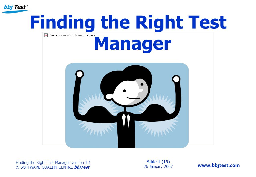 Slide 1 (15) 26 January 2007 Finding the Right Test Manager version 1.1 © SOFTWARE QUALITY CENTRE bbjTest   Finding the Right Test Manager