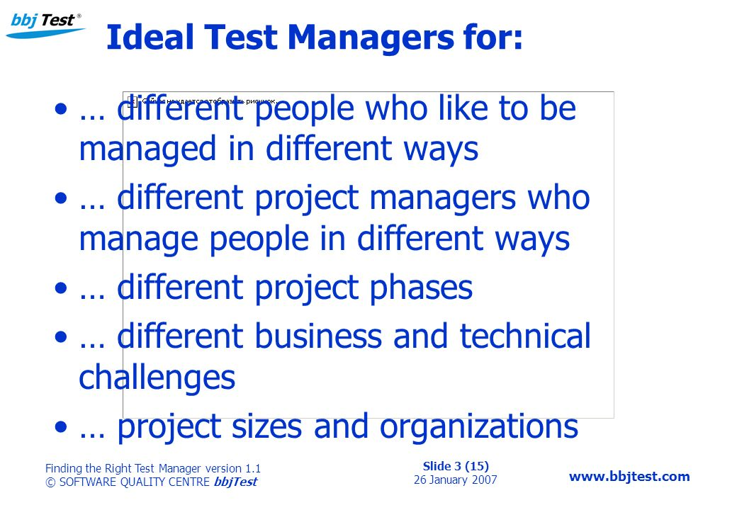 Slide 3 (15) 26 January 2007 Finding the Right Test Manager version 1.1 © SOFTWARE QUALITY CENTRE bbjTest   Ideal Test Managers for: … different people who like to be managed in different ways … different project managers who manage people in different ways … different project phases … different business and technical challenges … project sizes and organizations