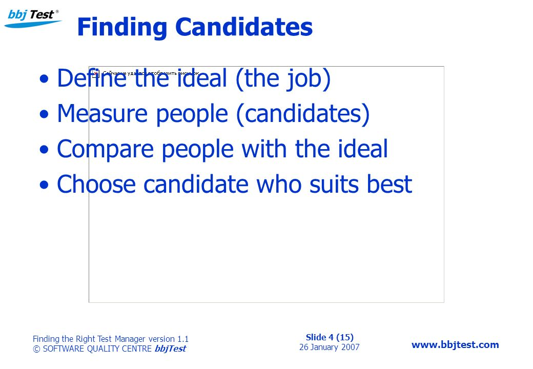 Slide 4 (15) 26 January 2007 Finding the Right Test Manager version 1.1 © SOFTWARE QUALITY CENTRE bbjTest   Finding Candidates Define the ideal (the job) Measure people (candidates) Compare people with the ideal Choose candidate who suits best