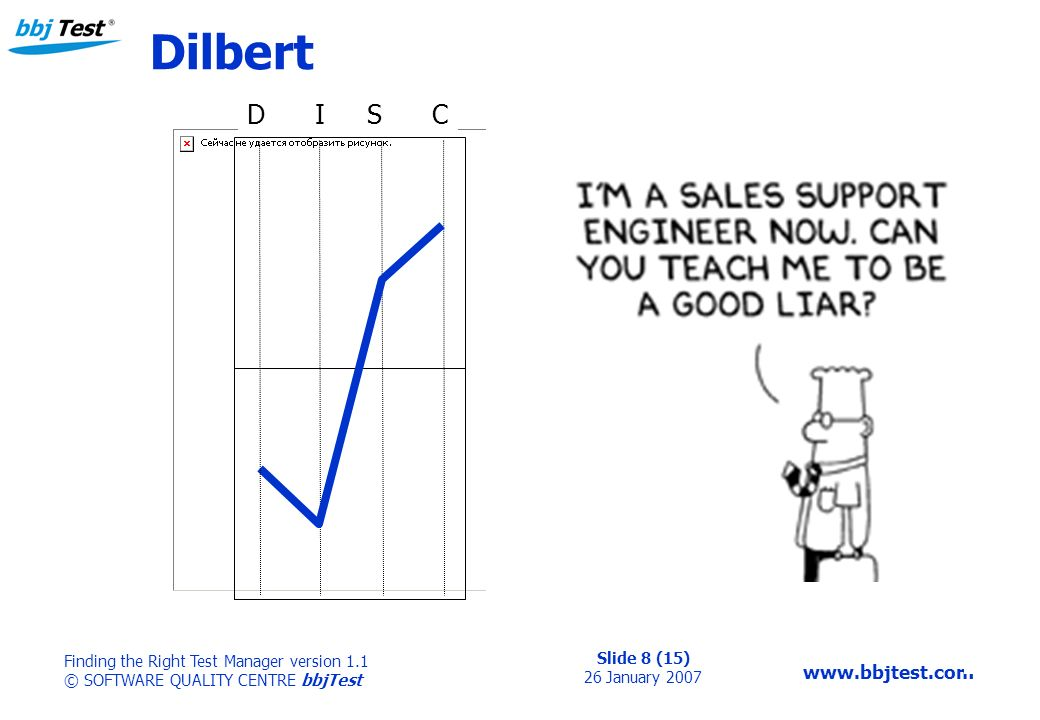 Slide 8 (15) 26 January 2007 Finding the Right Test Manager version 1.1 © SOFTWARE QUALITY CENTRE bbjTest   Dilbert D I S C