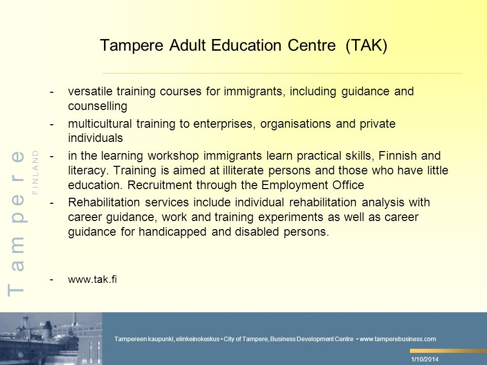 Tampereen kaupunki, elinkeinokeskus City of Tampere, Business Development Centre   F I N L A N D T a m p e r e 1/10/2014 Tampere Adult Education Centre (TAK) -versatile training courses for immigrants, including guidance and counselling -multicultural training to enterprises, organisations and private individuals -in the learning workshop immigrants learn practical skills, Finnish and literacy.