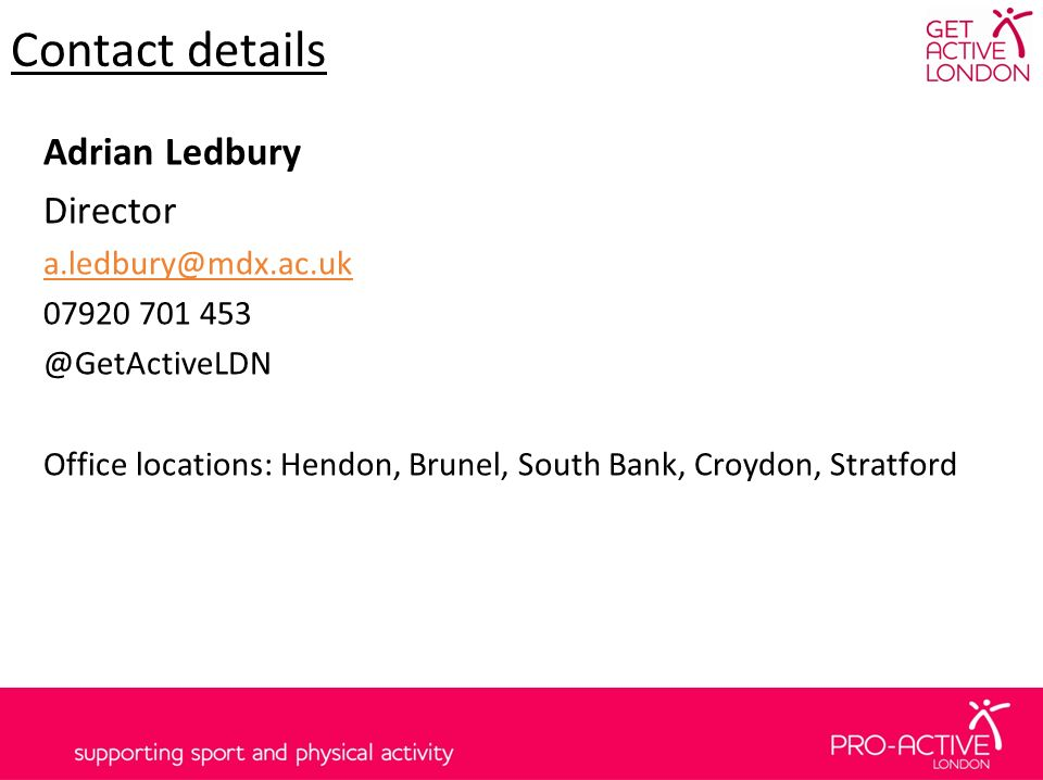 Contact details Adrian Ledbury Director a.ledbury@mdx.ac.uk 07920 701 453 @GetActiveLDN Office locations: Hendon, Brunel, South Bank, Croydon, Stratford