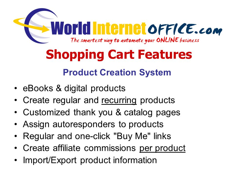 Product Creation System eBooks & digital products Create regular and recurring products Customized thank you & catalog pages Assign autoresponders to products Regular and one-click Buy Me links Create affiliate commissions per product Import/Export product information Shopping Cart Features