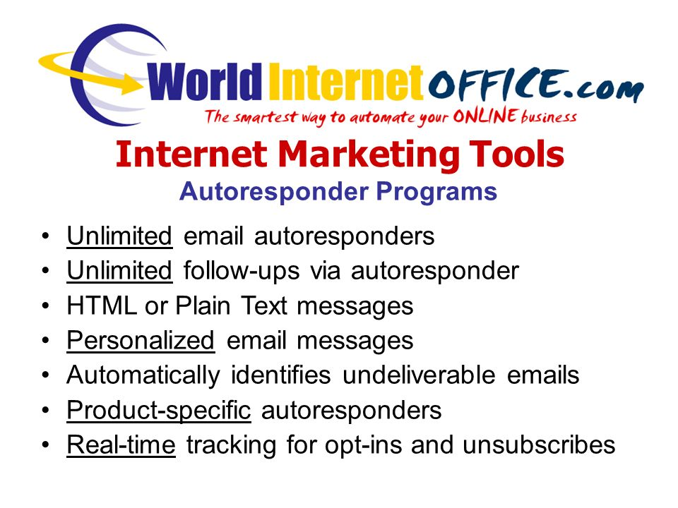 Internet Marketing Tools Autoresponder Programs Unlimited  autoresponders Unlimited follow-ups via autoresponder HTML or Plain Text messages Personalized  messages Automatically identifies undeliverable  s Product-specific autoresponders Real-time tracking for opt-ins and unsubscribes