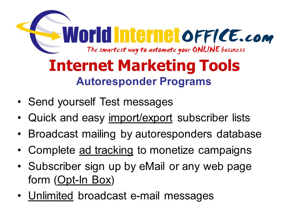 Internet Marketing Tools Autoresponder Programs Send yourself Test messages Quick and easy import/export subscriber lists Broadcast mailing by autoresponders database Complete ad tracking to monetize campaigns Subscriber sign up by eMail or any web page form (Opt-In Box) Unlimited broadcast e-mail messages