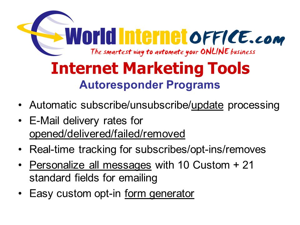 Internet Marketing Tools Autoresponder Programs Automatic subscribe/unsubscribe/update processing E-Mail delivery rates for opened/delivered/failed/removed Real-time tracking for subscribes/opt-ins/removes Personalize all messages with 10 Custom + 21 standard fields for emailing Easy custom opt-in form generator