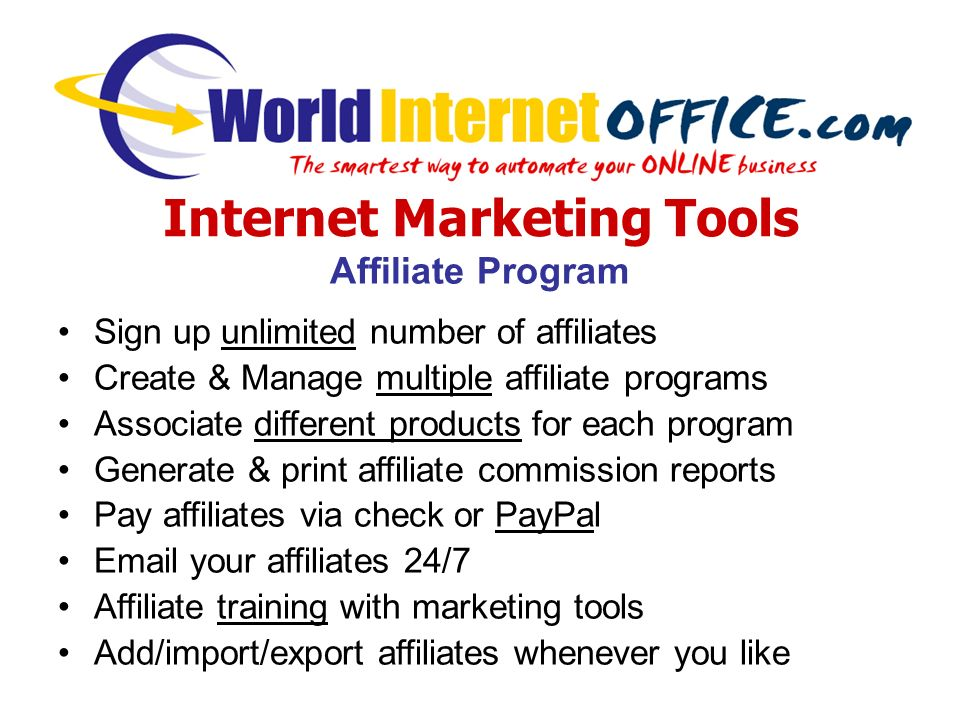 Internet Marketing Tools Affiliate Program Sign up unlimited number of affiliates Create & Manage multiple affiliate programs Associate different products for each program Generate & print affiliate commission reports Pay affiliates via check or PayPal  your affiliates 24/7 Affiliate training with marketing tools Add/import/export affiliates whenever you like