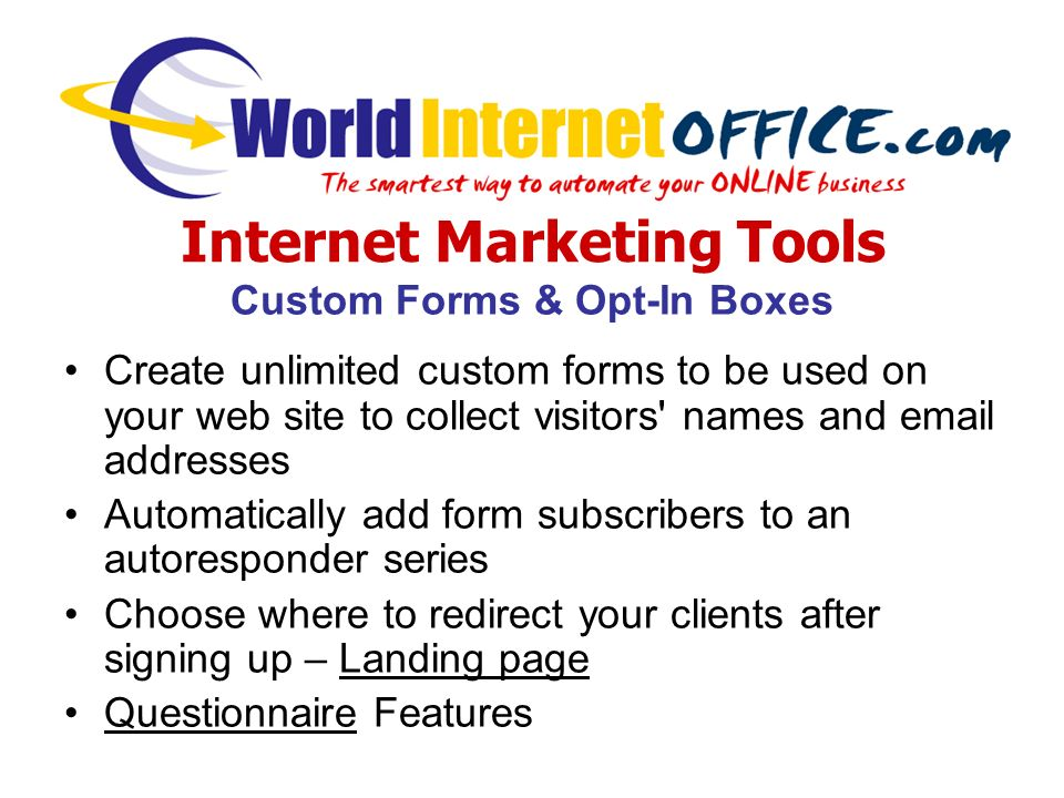Internet Marketing Tools Custom Forms & Opt-In Boxes Create unlimited custom forms to be used on your web site to collect visitors names and email addresses Automatically add form subscribers to an autoresponder series Choose where to redirect your clients after signing up – Landing page Questionnaire Features
