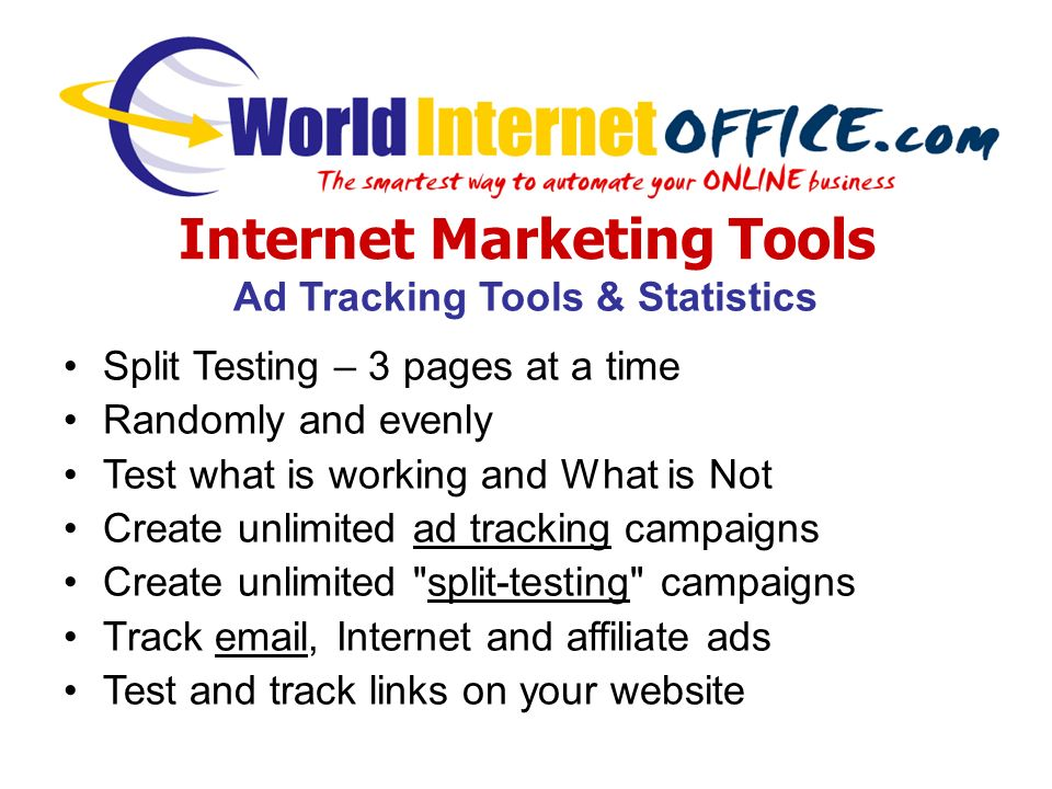 Internet Marketing Tools Ad Tracking Tools & Statistics Split Testing – 3 pages at a time Randomly and evenly Test what is working and What is Not Create unlimited ad tracking campaigns Create unlimited split-testing campaigns Track email, Internet and affiliate ads Test and track links on your website