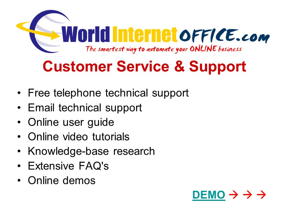 Free telephone technical support Email technical support Online user guide Online video tutorials Knowledge-base research Extensive FAQ s Online demos DEMO Customer Service & Support