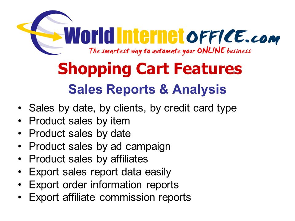 Sales Reports & Analysis Sales by date, by clients, by credit card type Product sales by item Product sales by date Product sales by ad campaign Product sales by affiliates Export sales report data easily Export order information reports Export affiliate commission reports Shopping Cart Features