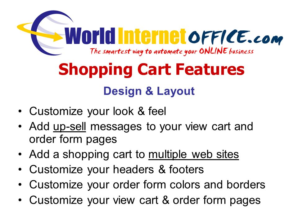 Design & Layout Customize your look & feel Add up-sell messages to your view cart and order form pages Add a shopping cart to multiple web sites Customize your headers & footers Customize your order form colors and borders Customize your view cart & order form pages Shopping Cart Features
