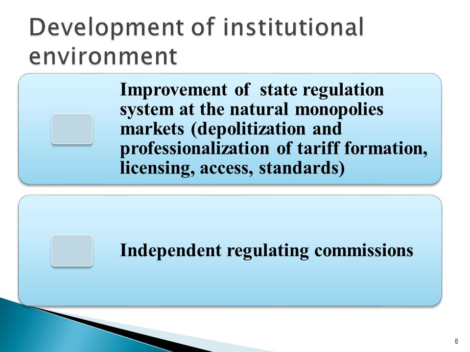 Improvement of state regulation system at the natural monopolies markets (depolitization and professionalization of tariff formation, licensing, access, standards) Independent regulating commissions 8