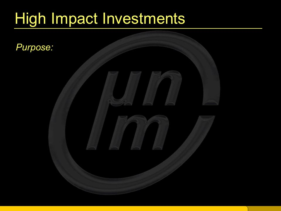 High Impact Investments Purpose: