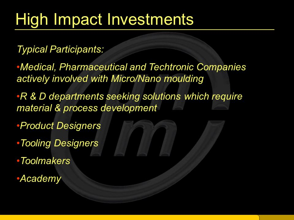 High Impact Investments Typical Participants: Medical, Pharmaceutical and Techtronic Companies actively involved with Micro/Nano moulding R & D departments seeking solutions which require material & process development Product Designers Tooling Designers Toolmakers Academy