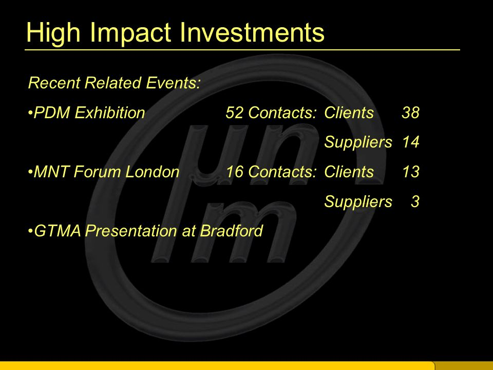 High Impact Investments Recent Related Events: PDM Exhibition 52 Contacts:Clients 38 Suppliers 14 MNT Forum London16 Contacts:Clients 13 Suppliers 3 GTMA Presentation at Bradford