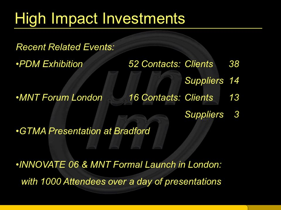 High Impact Investments Recent Related Events: PDM Exhibition 52 Contacts:Clients 38 Suppliers 14 MNT Forum London16 Contacts:Clients 13 Suppliers 3 GTMA Presentation at Bradford INNOVATE 06 & MNT Formal Launch in London: with 1000 Attendees over a day of presentations