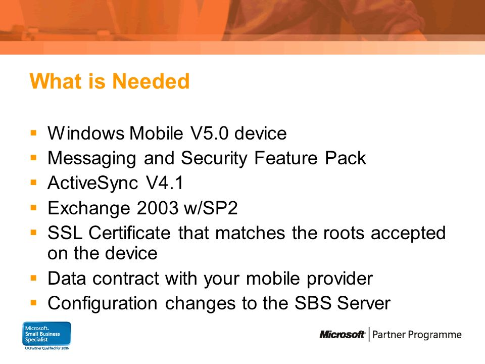 What is Needed Windows Mobile V5.0 device Messaging and Security Feature Pack ActiveSync V4.1 Exchange 2003 w/SP2 SSL Certificate that matches the roots accepted on the device Data contract with your mobile provider Configuration changes to the SBS Server