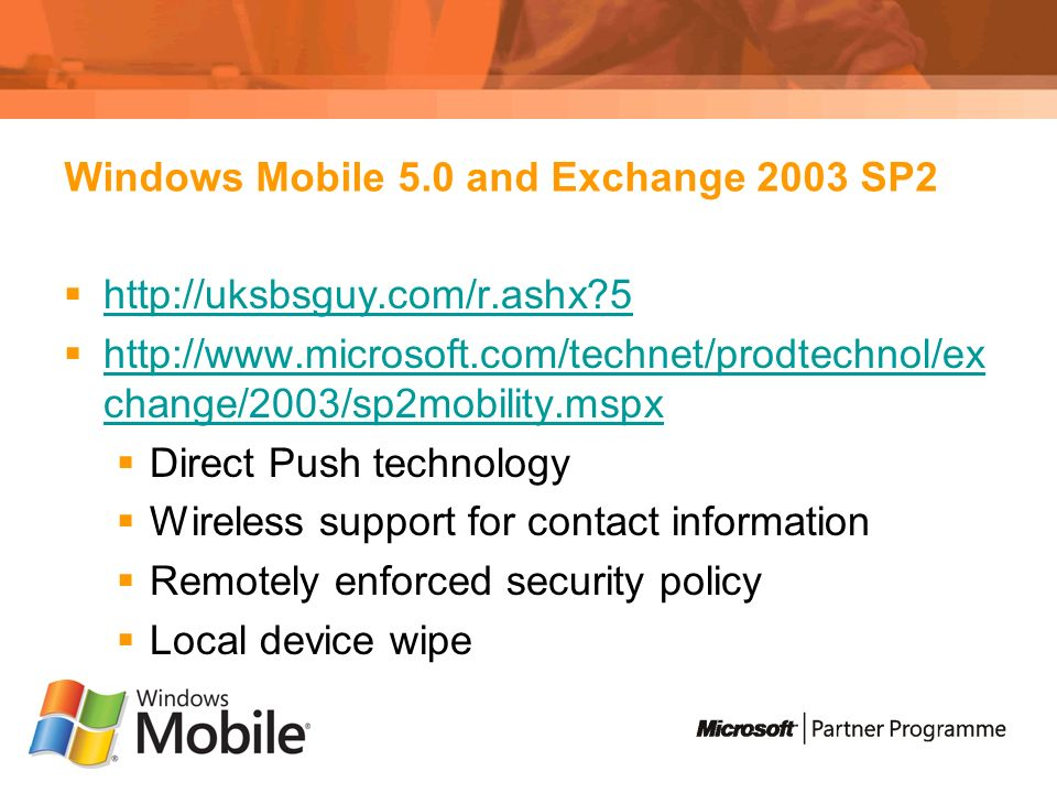 Windows Mobile 5.0 and Exchange 2003 SP change/2003/sp2mobility.mspx   change/2003/sp2mobility.mspx Direct Push technology Wireless support for contact information Remotely enforced security policy Local device wipe