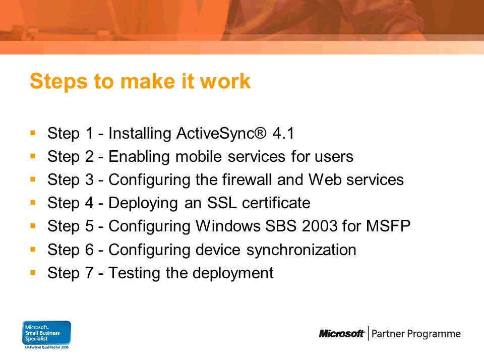 Steps to make it work Step 1 - Installing ActiveSync® 4.1 Step 2 - Enabling mobile services for users Step 3 - Configuring the firewall and Web services Step 4 - Deploying an SSL certificate Step 5 - Configuring Windows SBS 2003 for MSFP Step 6 - Configuring device synchronization Step 7 - Testing the deployment