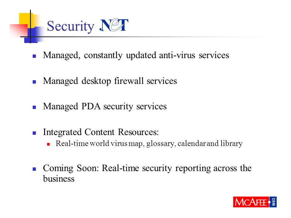 Security Managed, constantly updated anti-virus services Managed desktop firewall services Managed PDA security services Integrated Content Resources: Real-time world virus map, glossary, calendar and library Coming Soon: Real-time security reporting across the business