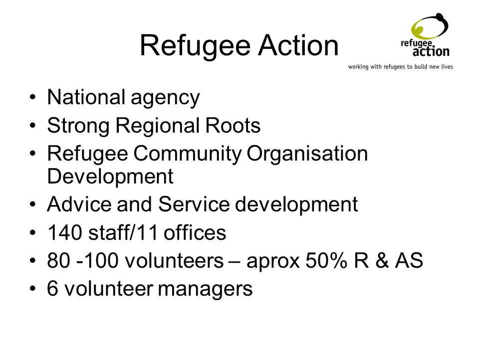 Refugee Action National agency Strong Regional Roots Refugee Community Organisation Development Advice and Service development 140 staff/11 offices volunteers – aprox 50% R & AS 6 volunteer managers