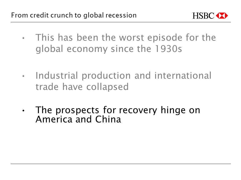 From credit crunch to global recession This has been the worst episode for the global economy since the 1930s Industrial production and international trade have collapsed The prospects for recovery hinge on America and China