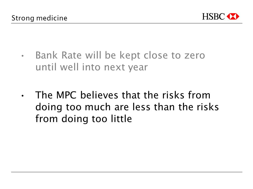 Strong medicine Bank Rate will be kept close to zero until well into next year The MPC believes that the risks from doing too much are less than the risks from doing too little