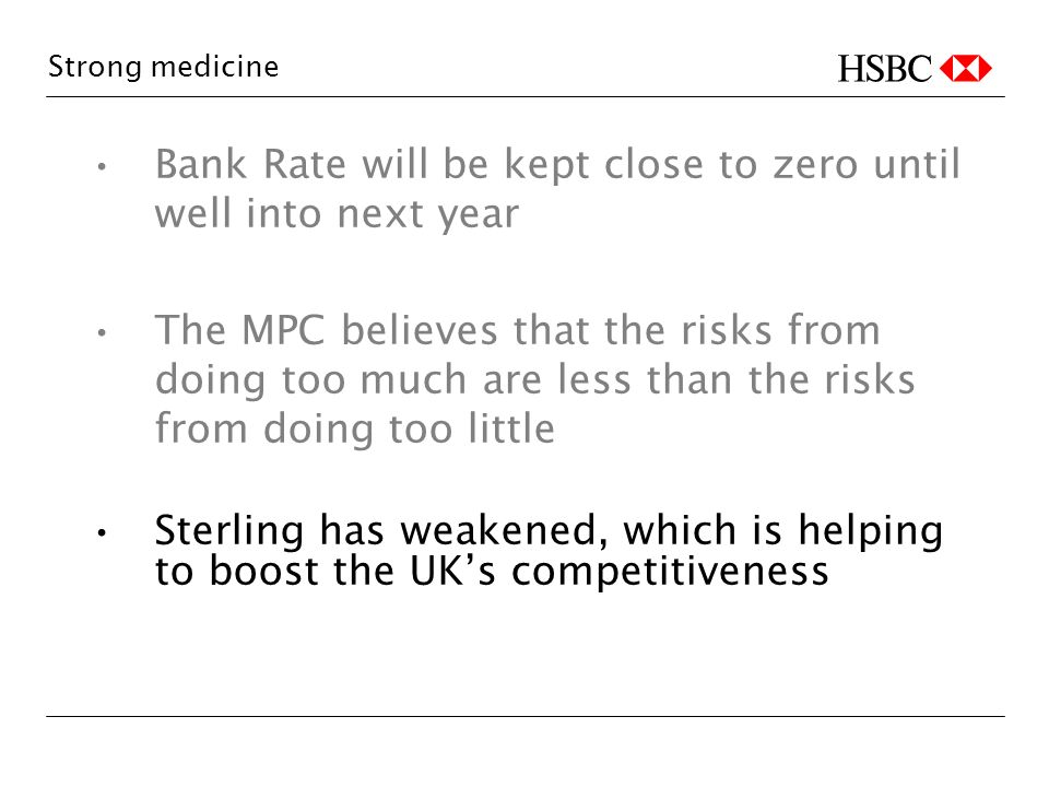 Strong medicine Bank Rate will be kept close to zero until well into next year The MPC believes that the risks from doing too much are less than the risks from doing too little Sterling has weakened, which is helping to boost the UKs competitiveness