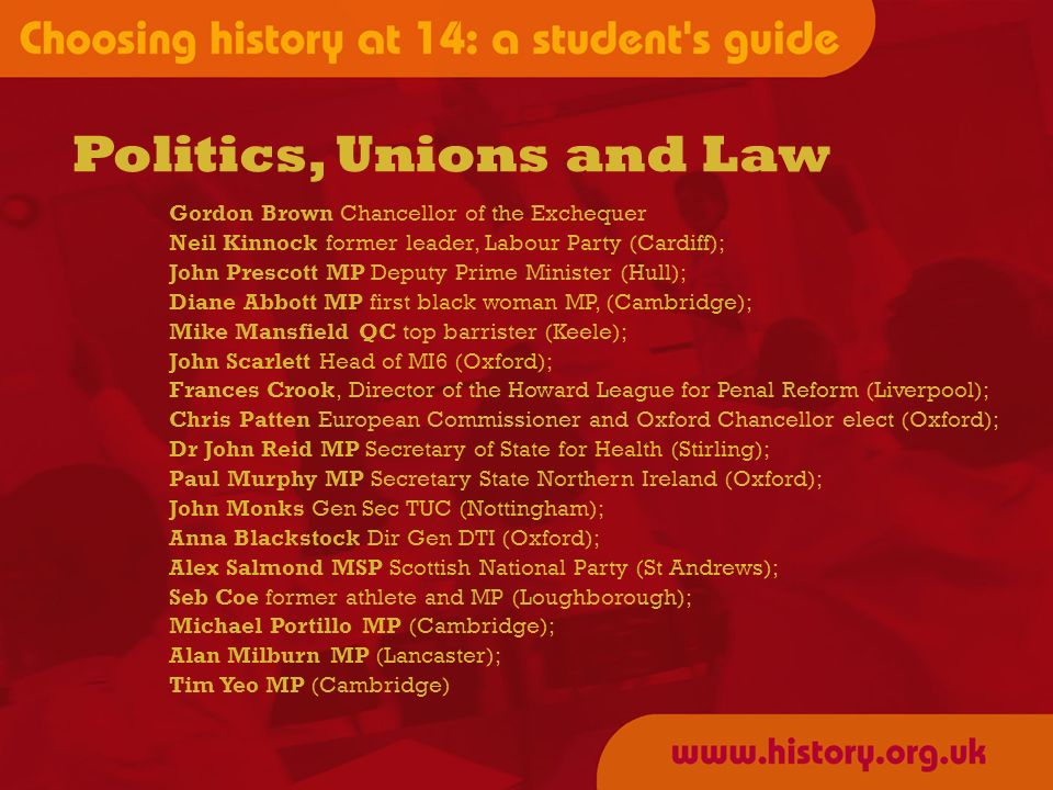 Politics, Unions and Law Gordon Brown Chancellor of the Exchequer Neil Kinnock former leader, Labour Party (Cardiff); John Prescott MP Deputy Prime Minister (Hull); Diane Abbott MP first black woman MP, (Cambridge); Mike Mansfield QC top barrister (Keele); John Scarlett Head of MI6 (Oxford); Frances Crook, Director of the Howard League for Penal Reform (Liverpool); Chris Patten European Commissioner and Oxford Chancellor elect (Oxford); Dr John Reid MP Secretary of State for Health (Stirling); Paul Murphy MP Secretary State Northern Ireland (Oxford); John Monks Gen Sec TUC (Nottingham); Anna Blackstock Dir Gen DTI (Oxford); Alex Salmond MSP Scottish National Party (St Andrews); Seb Coe former athlete and MP (Loughborough); Michael Portillo MP (Cambridge); Alan Milburn MP (Lancaster); Tim Yeo MP (Cambridge)