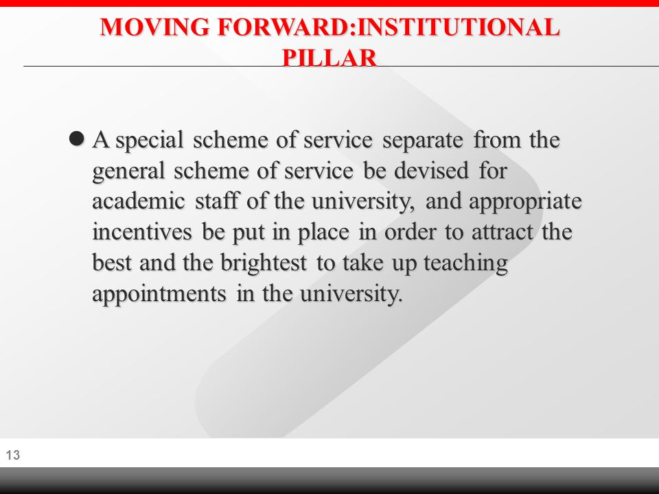 12 MOVING FORWARD:INSTITUTIONAL PILLAR (APPOINTMENT OF V.C.) The appointment of VCs, (commencing first with post- graduate/research universities), be carried out through advertising openly in order to obtain best candidates irrespective of race, color or creed.
