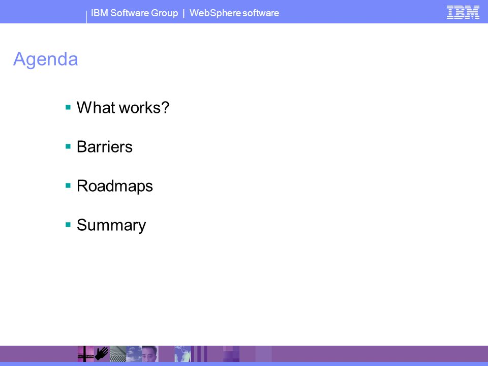 IBM Software Group | WebSphere software Agenda What works Barriers Roadmaps Summary