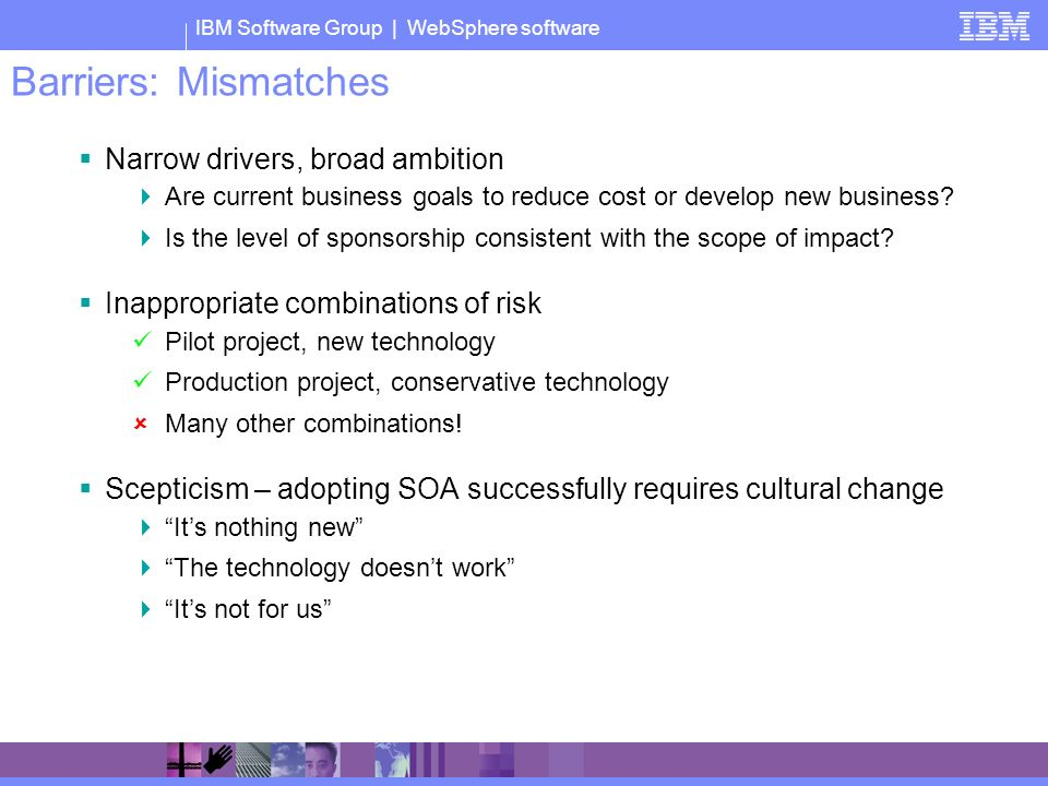 IBM Software Group | WebSphere software Barriers: Mismatches Narrow drivers, broad ambition Are current business goals to reduce cost or develop new business.