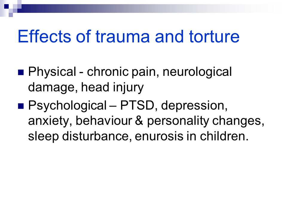 Effects of trauma and torture Physical - chronic pain, neurological damage, head injury Psychological – PTSD, depression, anxiety, behaviour & personality changes, sleep disturbance, enurosis in children.
