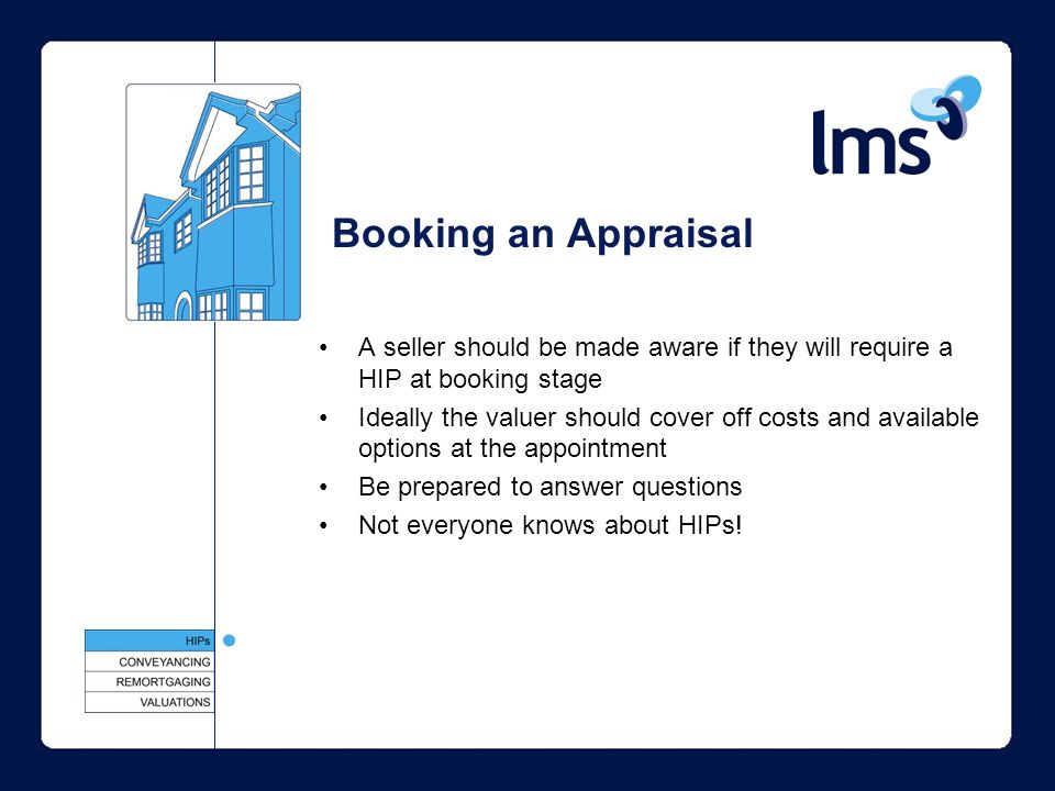 Booking an Appraisal A seller should be made aware if they will require a HIP at booking stage Ideally the valuer should cover off costs and available options at the appointment Be prepared to answer questions Not everyone knows about HIPs!