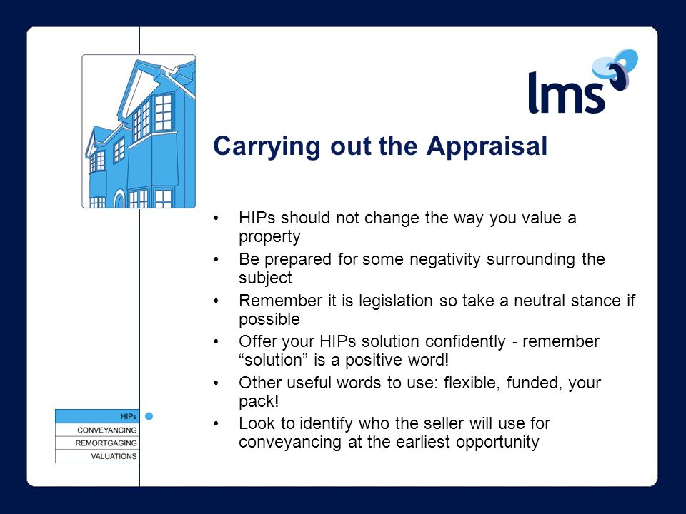 Carrying out the Appraisal HIPs should not change the way you value a property Be prepared for some negativity surrounding the subject Remember it is legislation so take a neutral stance if possible Offer your HIPs solution confidently - remember solution is a positive word.