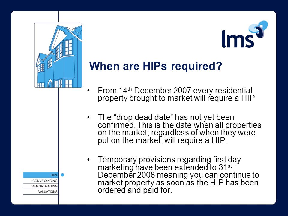 From 14 th December 2007 every residential property brought to market will require a HIP The drop dead date has not yet been confirmed.