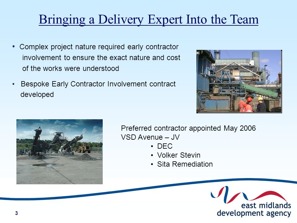 3 Complex project nature required early contractor involvement to ensure the exact nature and cost of the works were understood Bespoke Early Contractor Involvement contract developed Bringing a Delivery Expert Into the Team Preferred contractor appointed May 2006 VSD Avenue – JV DEC Volker Stevin Sita Remediation