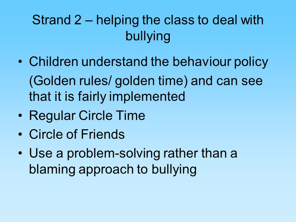 Strand 2 – helping the class to deal with bullying Children understand the behaviour policy (Golden rules/ golden time) and can see that it is fairly implemented Regular Circle Time Circle of Friends Use a problem-solving rather than a blaming approach to bullying