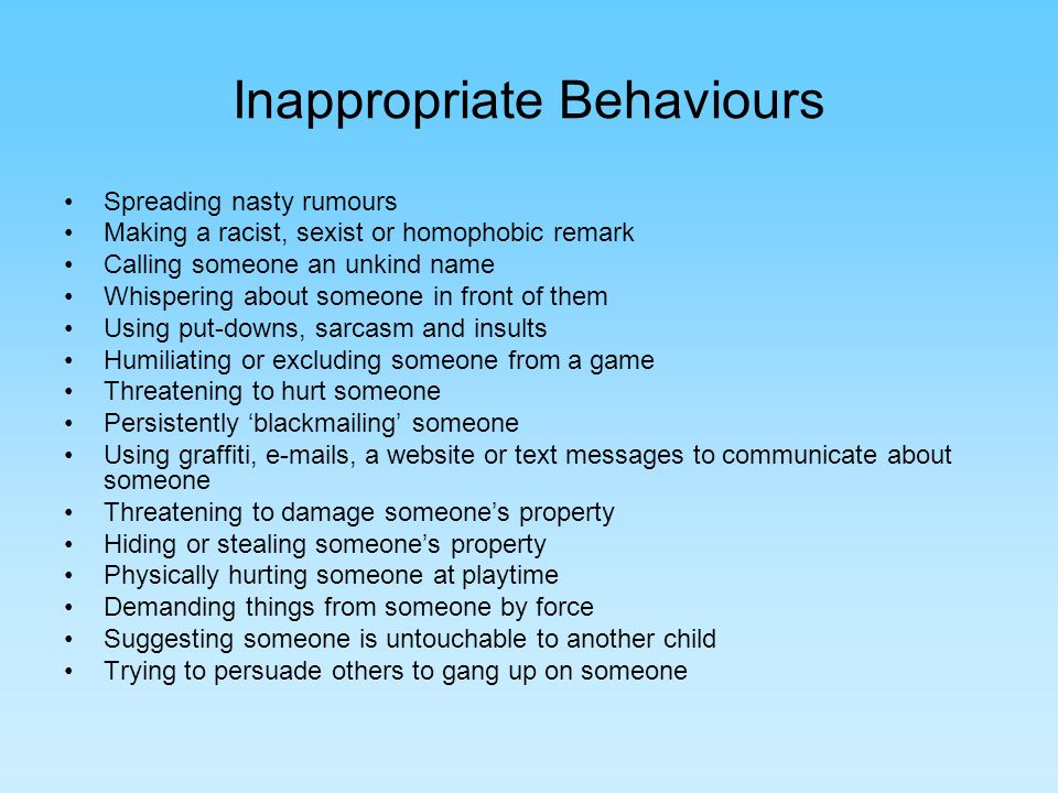 Inappropriate Behaviours Spreading nasty rumours Making a racist, sexist or homophobic remark Calling someone an unkind name Whispering about someone in front of them Using put-downs, sarcasm and insults Humiliating or excluding someone from a game Threatening to hurt someone Persistently blackmailing someone Using graffiti,  s, a website or text messages to communicate about someone Threatening to damage someones property Hiding or stealing someones property Physically hurting someone at playtime Demanding things from someone by force Suggesting someone is untouchable to another child Trying to persuade others to gang up on someone