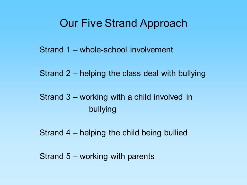 Our Five Strand Approach Strand 1 – whole-school involvement Strand 2 – helping the class deal with bullying Strand 3 – working with a child involved in bullying Strand 4 – helping the child being bullied Strand 5 – working with parents