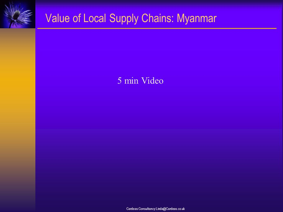 Cardeas Consultancy Linda@Cardeas.co.uk Value of Local Supply Chains: Myanmar 5 min Video