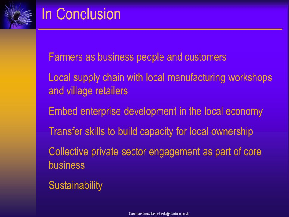 Cardeas Consultancy Linda@Cardeas.co.uk In Conclusion Farmers as business people and customers Local supply chain with local manufacturing workshops and village retailers Embed enterprise development in the local economy Transfer skills to build capacity for local ownership Collective private sector engagement as part of core business Sustainability