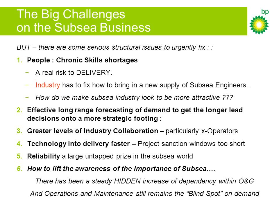 The Big Challenges on the Subsea Business BUT – there are some serious structural issues to urgently fix : : 1.People : Chronic Skills shortages A real risk to DELIVERY.