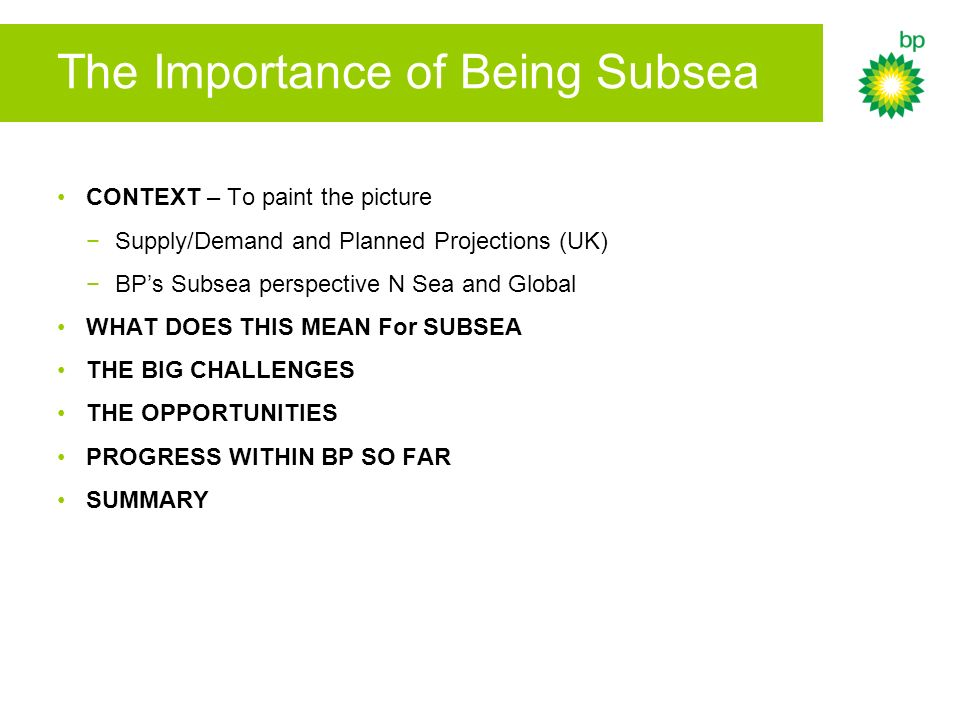 The Importance of Being Subsea CONTEXT – To paint the picture Supply/Demand and Planned Projections (UK) BPs Subsea perspective N Sea and Global WHAT DOES THIS MEAN For SUBSEA THE BIG CHALLENGES THE OPPORTUNITIES PROGRESS WITHIN BP SO FAR SUMMARY